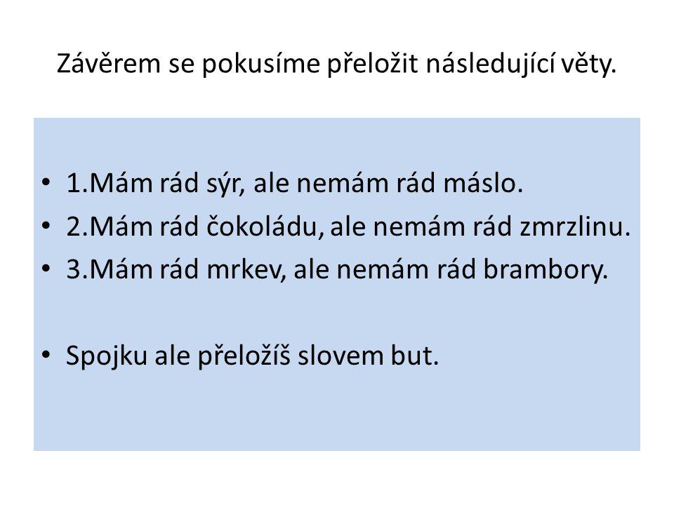 Závěrem se pokusíme přeložit následující věty. 1.Mám rád sýr, ale nemám rád máslo. 2.Mám rád čokoládu, ale nemám rád zmrzlinu. 3.Mám rád mrkev, ale ne
