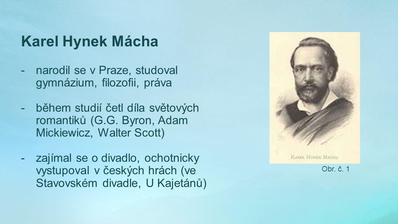 Karel Hynek Mácha -narodil se v Praze, studoval gymnázium, filozofii, práva -během studií četl díla světových romantiků (G.G.