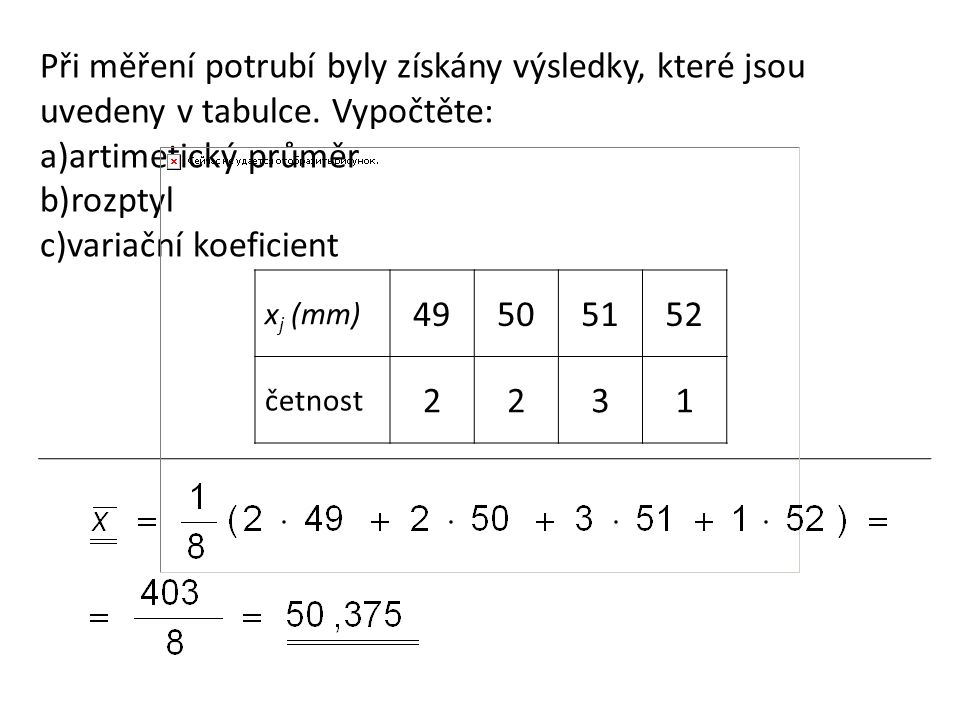 Při měření potrubí byly získány výsledky, které jsou uvedeny v tabulce. Vypočtěte: a)artimetický průměr b)rozptyl c)variační koeficient x j (mm) 49505