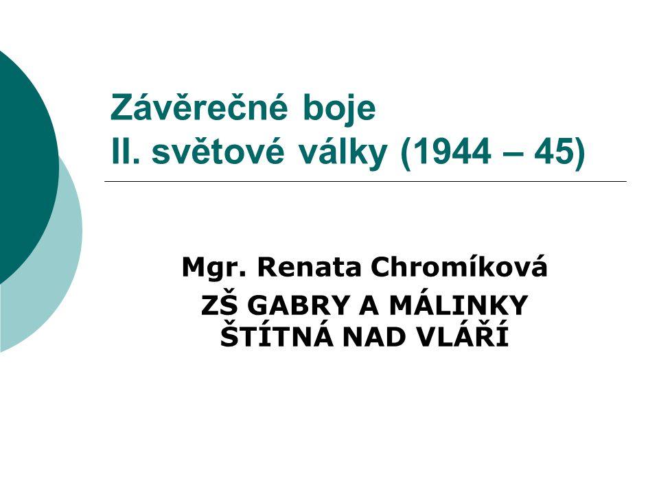 Závěrečné boje II. světové války (1944 – 45) Mgr. Renata Chromíková ZŠ GABRY A MÁLINKY ŠTÍTNÁ NAD VLÁŘÍ