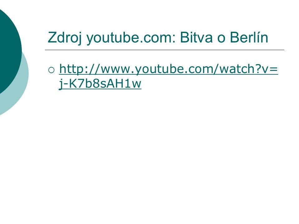 Zdroj youtube.com: Bitva o Berlín  http://www.youtube.com/watch?v= j-K7b8sAH1w http://www.youtube.com/watch?v= j-K7b8sAH1w