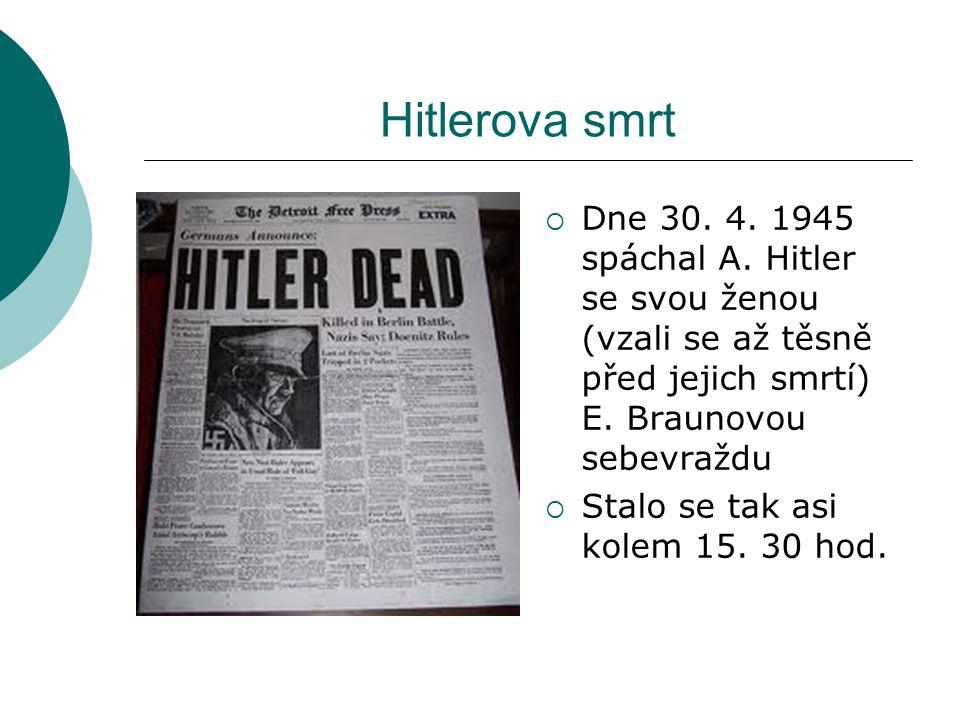 Hitlerova smrt  Dne 30. 4. 1945 spáchal A. Hitler se svou ženou (vzali se až těsně před jejich smrtí) E. Braunovou sebevraždu  Stalo se tak asi kole