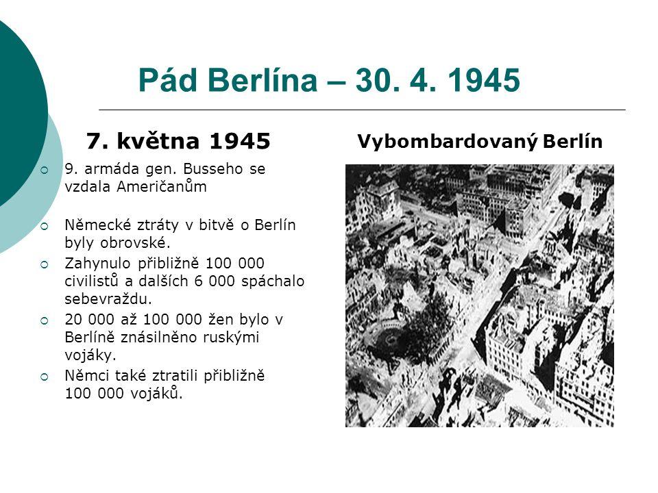 Pád Berlína – 30. 4. 1945 7. května 1945  9. armáda gen. Busseho se vzdala Američanům  Německé ztráty v bitvě o Berlín byly obrovské.  Zahynulo při