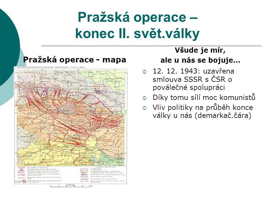 Pražská operace – konec II. svět.války Pražská operace - mapa Všude je mír, ale u nás se bojuje…  12. 12. 1943: uzavřena smlouva SSSR s ČSR o pováleč