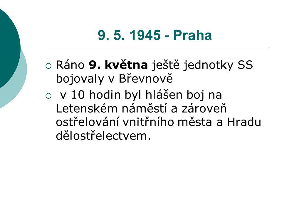 9. 5. 1945 - Praha  Ráno 9. května ještě jednotky SS bojovaly v Břevnově  v 10 hodin byl hlášen boj na Letenském náměstí a zároveň ostřelování vnitř