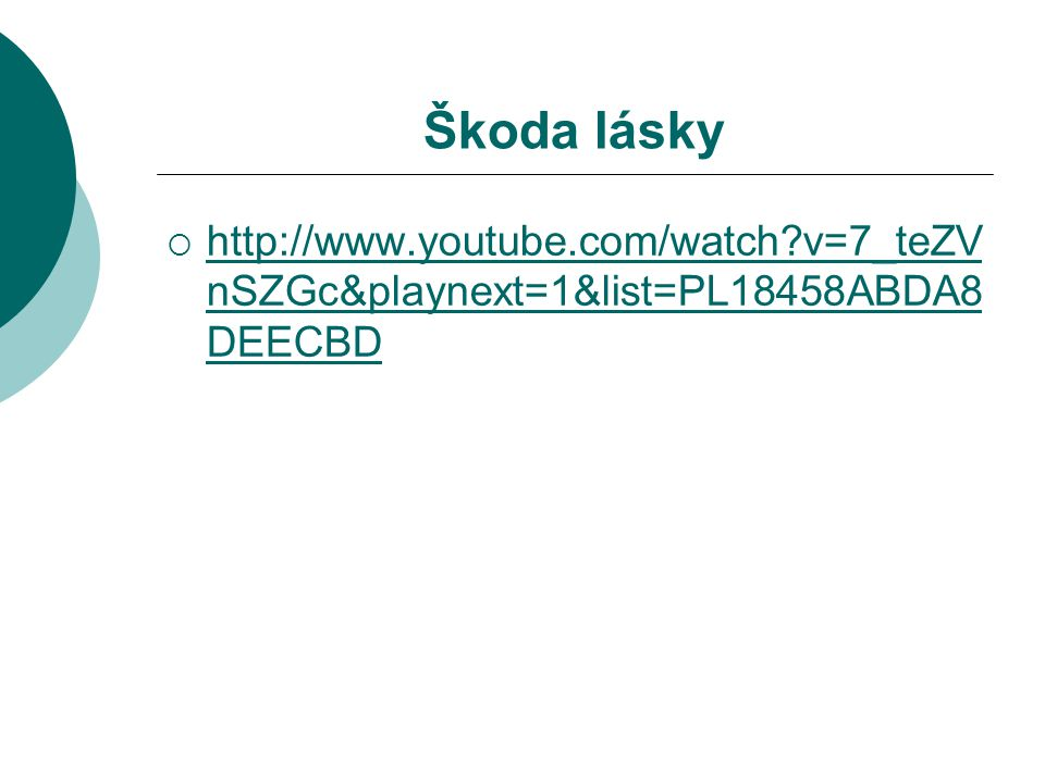 Škoda lásky  http://www.youtube.com/watch?v=7_teZV nSZGc&playnext=1&list=PL18458ABDA8 DEECBD http://www.youtube.com/watch?v=7_teZV nSZGc&playnext=1&l