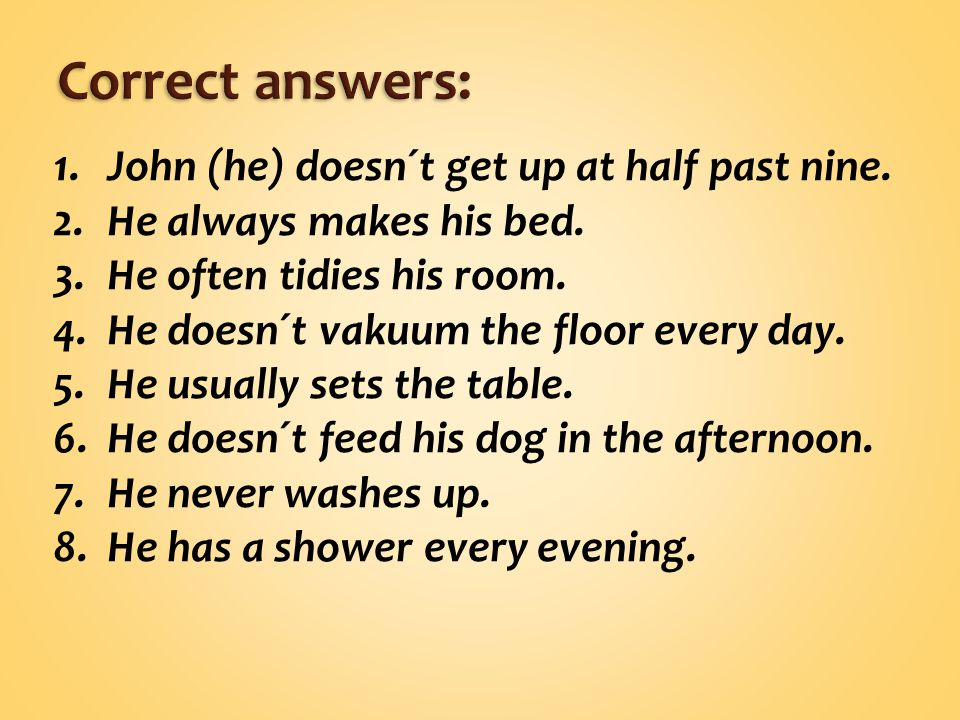 1.John (he) doesn´t get up at half past nine.2.He always makes his bed.