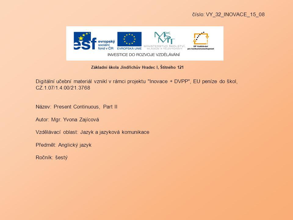 číslo: VY_32_INOVACE_15_08 Digitální učební materiál vznikl v rámci projektu Inovace + DVPP , EU peníze do škol, CZ.1.07/1.4.00/21.3768 Název: Present Continuous, Part II Autor: Mgr.