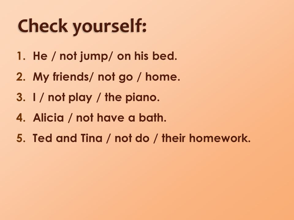 1.He / not jump/ on his bed. 2.My friends/ not go / home. 3.I / not play / the piano. 4.Alicia / not have a bath. 5.Ted and Tina / not do / their home