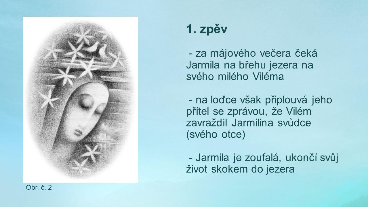 1. zpěv - za májového večera čeká Jarmila na břehu jezera na svého milého Viléma - na loďce však připlouvá jeho přítel se zprávou, že Vilém zavraždil