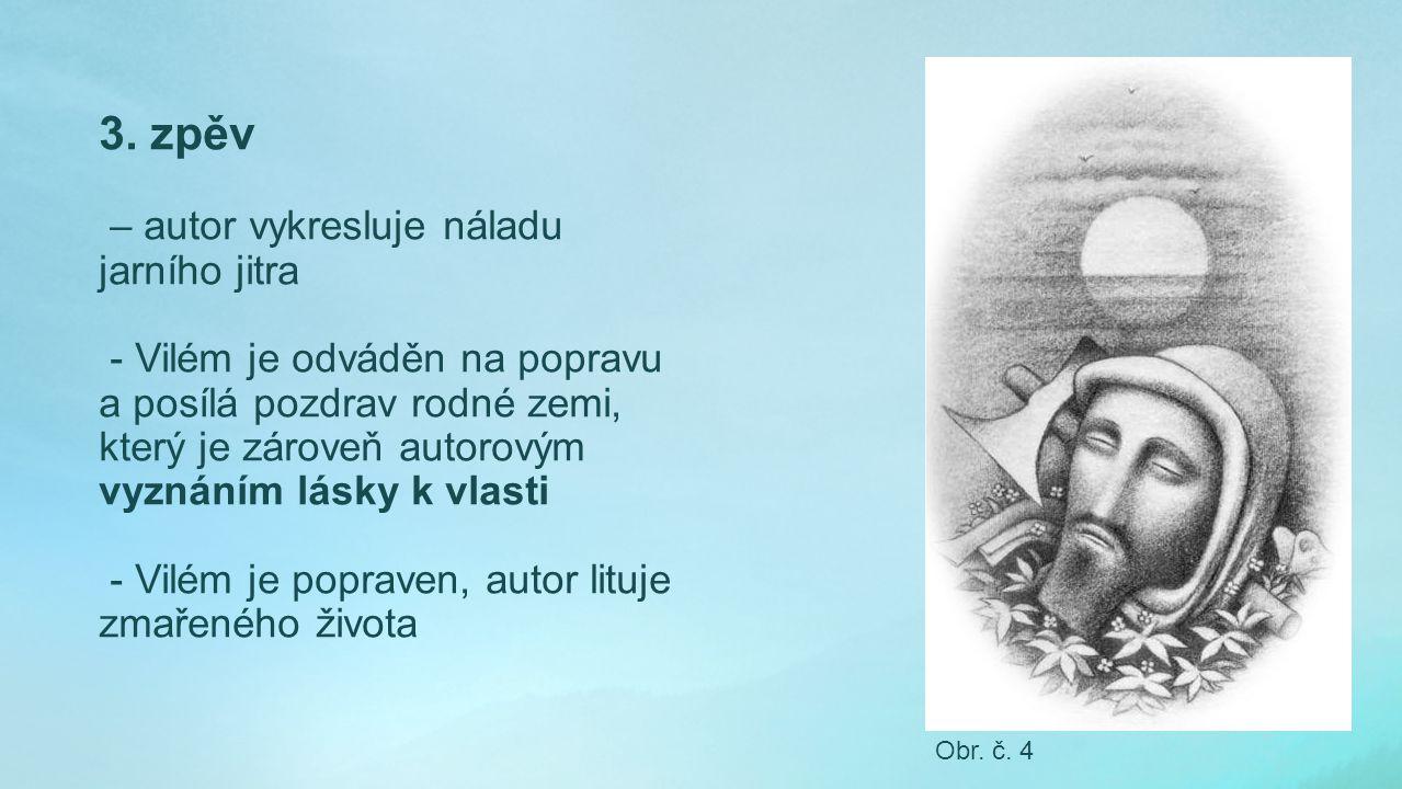 3. zpěv – autor vykresluje náladu jarního jitra - Vilém je odváděn na popravu a posílá pozdrav rodné zemi, který je zároveň autorovým vyznáním lásky k