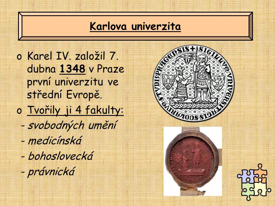 oKarel IV. založil 7. dubna 1348 v Praze první univerzitu ve střední Evropě. oTvořily ji 4 fakulty: - svobodných umění - medicínská - bohoslovecká - p