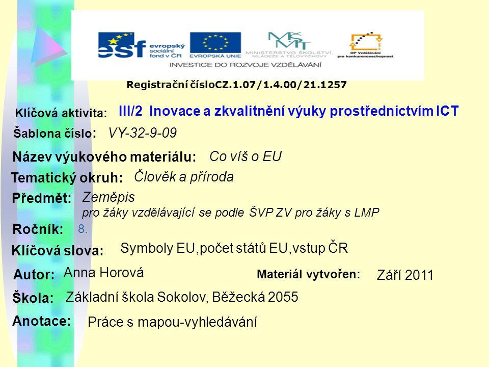 Registrační čísloCZ.1.07/1.4.00/21.1257 III/2 Inovace a zkvalitnění výuky prostřednictvím ICT Šablona číslo : Název výukového materiálu: Tematický okruh: Předmět: Ročník: Autor: Škola: Základní škola Sokolov, Běžecká 2055 Klíčová aktivita: Klíčová slova: Materiál vytvořen: Anotace: VY-32-9-09 Co víš o EU Člověk a příroda Zeměpis pro žáky vzdělávající se podle ŠVP ZV pro žáky s LMP Symboly EU,počet států EU,vstup ČR Anna Horová Září 2011 Práce s mapou-vyhledávání 8.