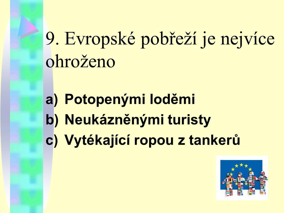 9. Evropské pobřeží je nejvíce ohroženo a)Potopenými loděmi b)Neukázněnými turisty c)Vytékající ropou z tankerů