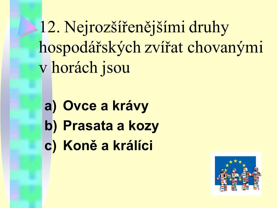 12. Nejrozšířenějšími druhy hospodářských zvířat chovanými v horách jsou a)Ovce a krávy b)Prasata a kozy c)Koně a králíci