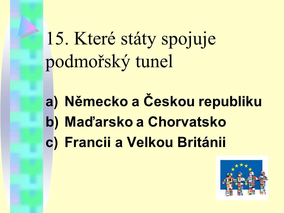 15. Které státy spojuje podmořský tunel a)Německo a Českou republiku b)Maďarsko a Chorvatsko c)Francii a Velkou Británii