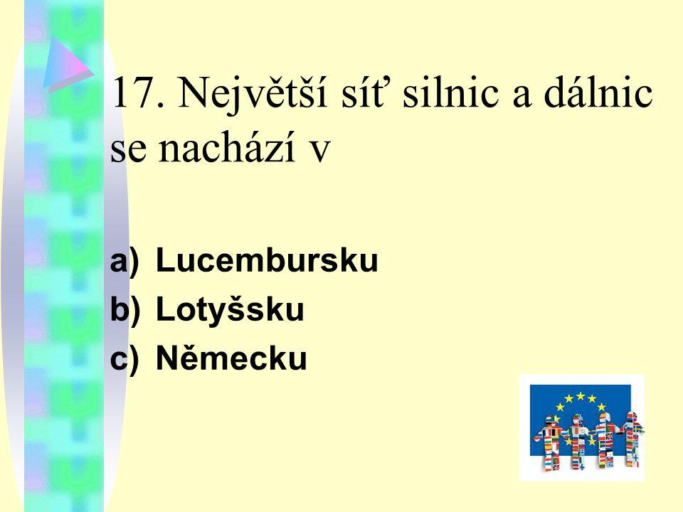 17. Největší síť silnic a dálnic se nachází v a)Lucembursku b)Lotyšsku c)Německu
