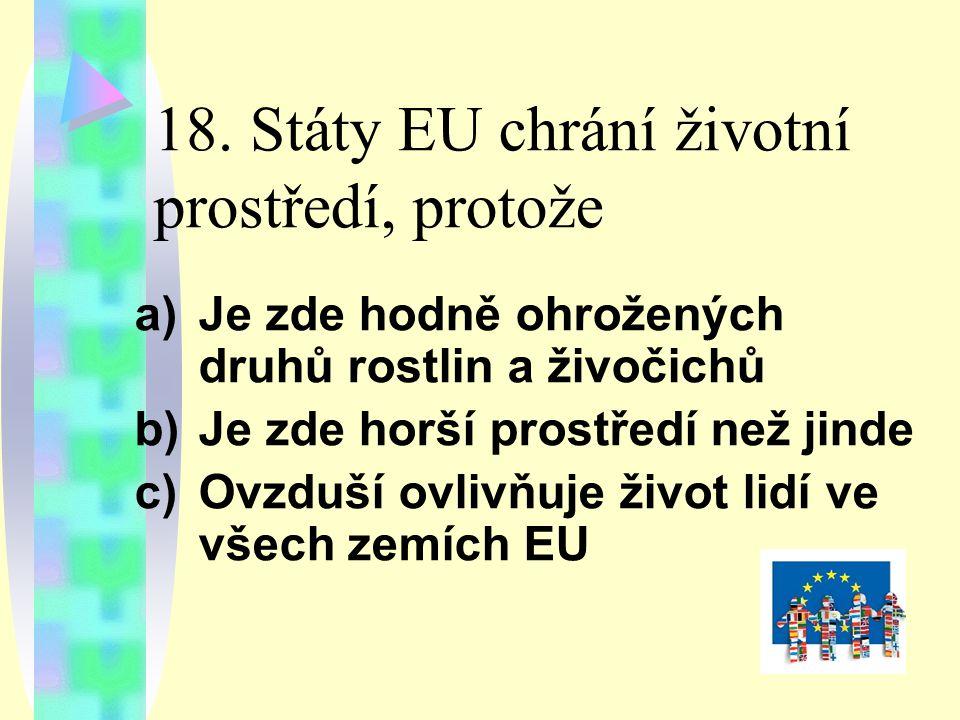 18. Státy EU chrání životní prostředí, protože a)Je zde hodně ohrožených druhů rostlin a živočichů b)Je zde horší prostředí než jinde c)Ovzduší ovlivň