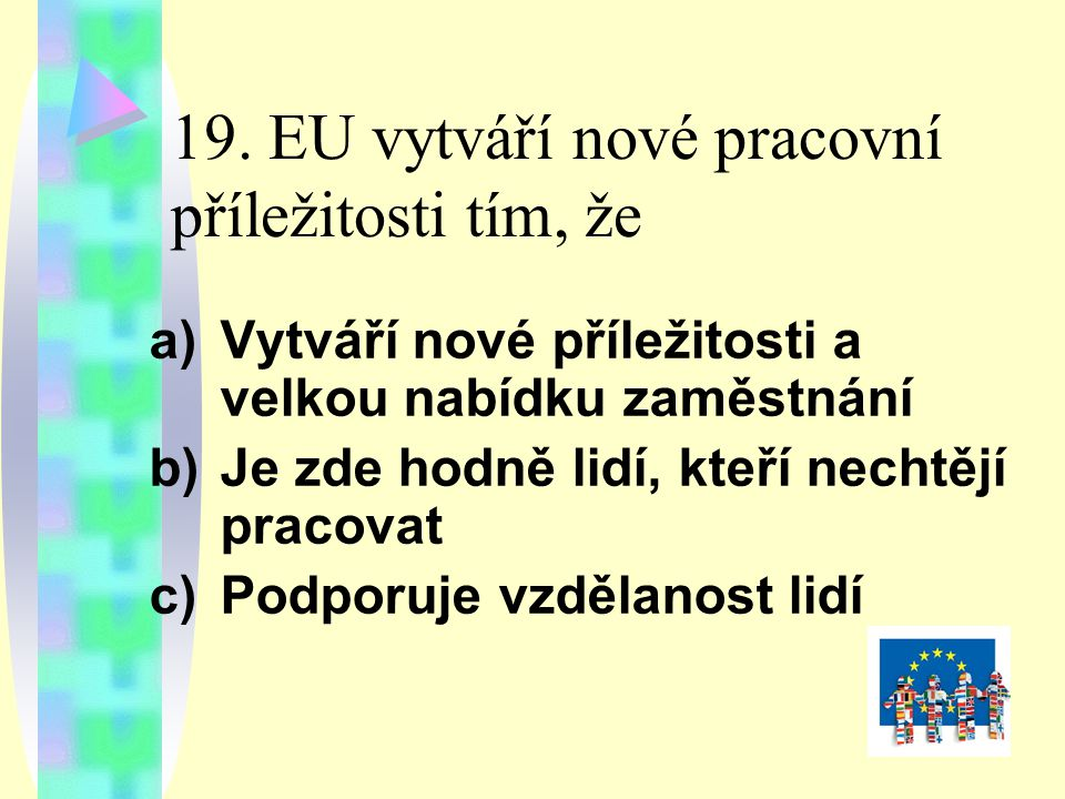 19. EU vytváří nové pracovní příležitosti tím, že a)Vytváří nové příležitosti a velkou nabídku zaměstnání b)Je zde hodně lidí, kteří nechtějí pracovat