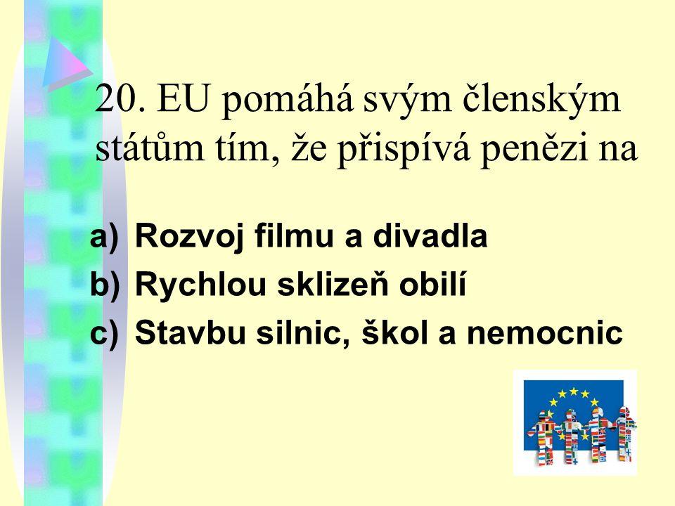 20. EU pomáhá svým členským státům tím, že přispívá penězi na a)Rozvoj filmu a divadla b)Rychlou sklizeň obilí c)Stavbu silnic, škol a nemocnic