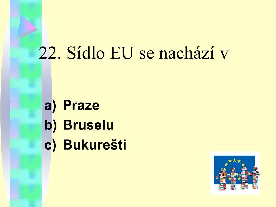 22. Sídlo EU se nachází v a)Praze b)Bruselu c)Bukurešti