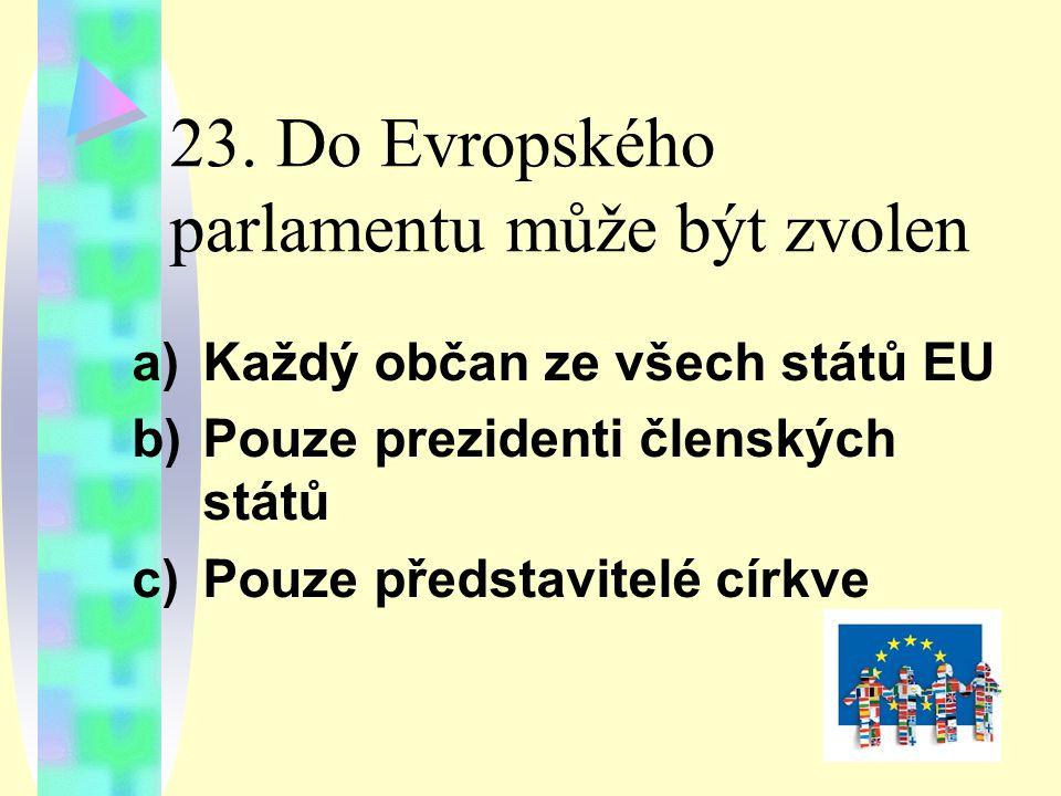 23. Do Evropského parlamentu může být zvolen a)Každý občan ze všech států EU b)Pouze prezidenti členských států c)Pouze představitelé církve