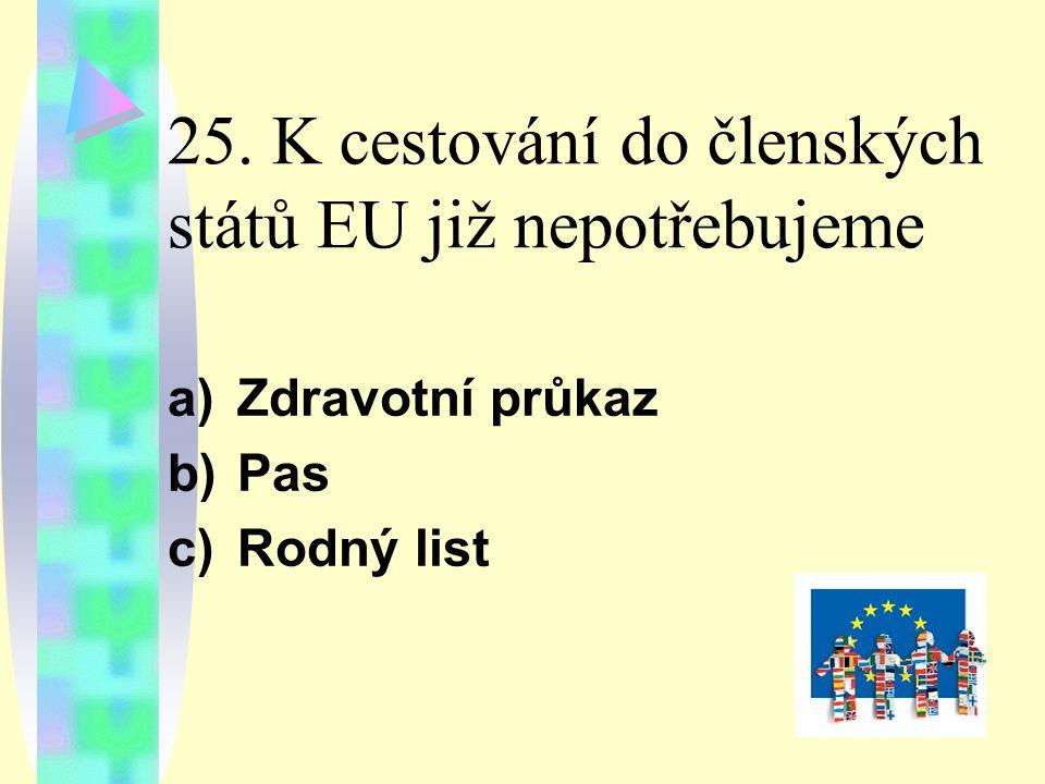 25. K cestování do členských států EU již nepotřebujeme a)Zdravotní průkaz b)Pas c)Rodný list