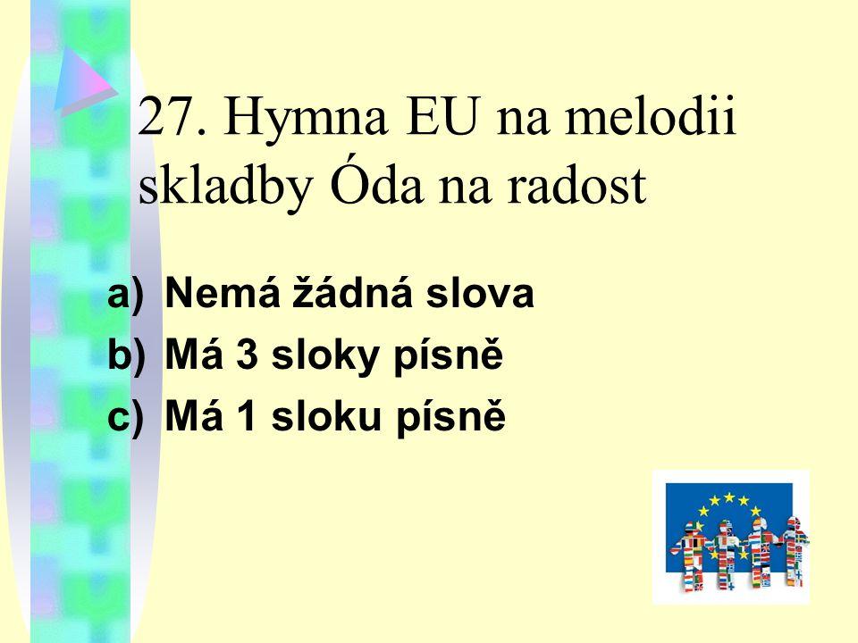 27. Hymna EU na melodii skladby Óda na radost a)Nemá žádná slova b)Má 3 sloky písně c)Má 1 sloku písně