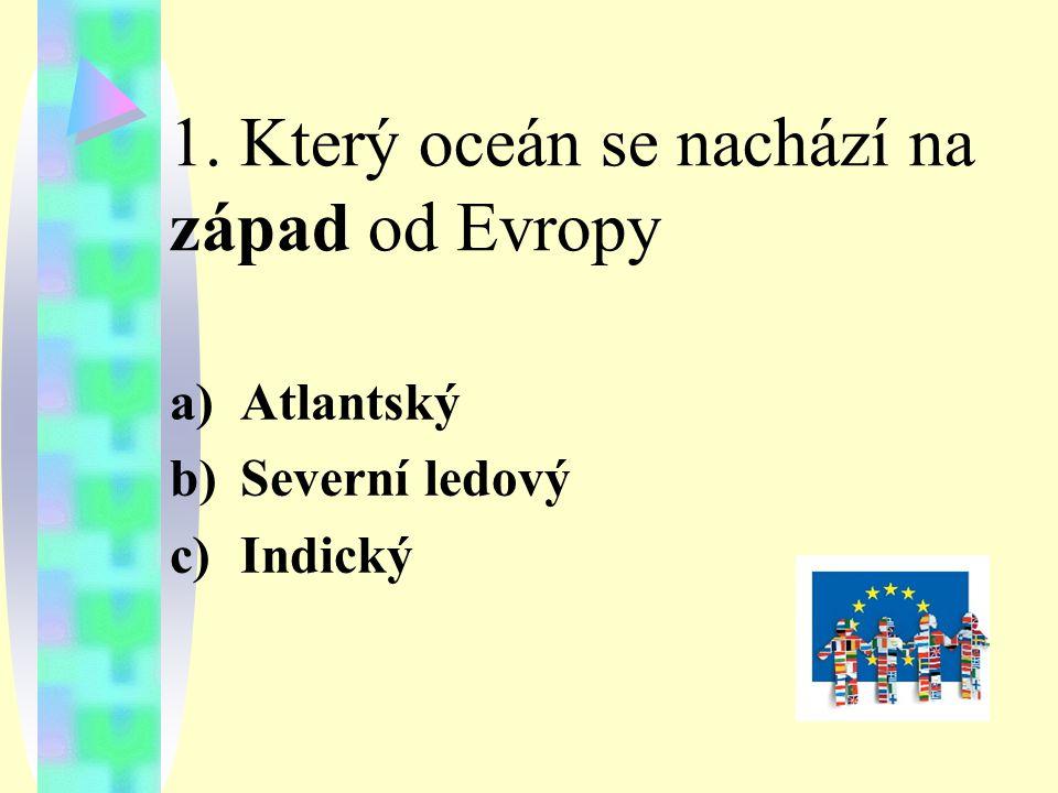 1. Který oceán se nachází na západ od Evropy a)Atlantský b)Severní ledový c)Indický