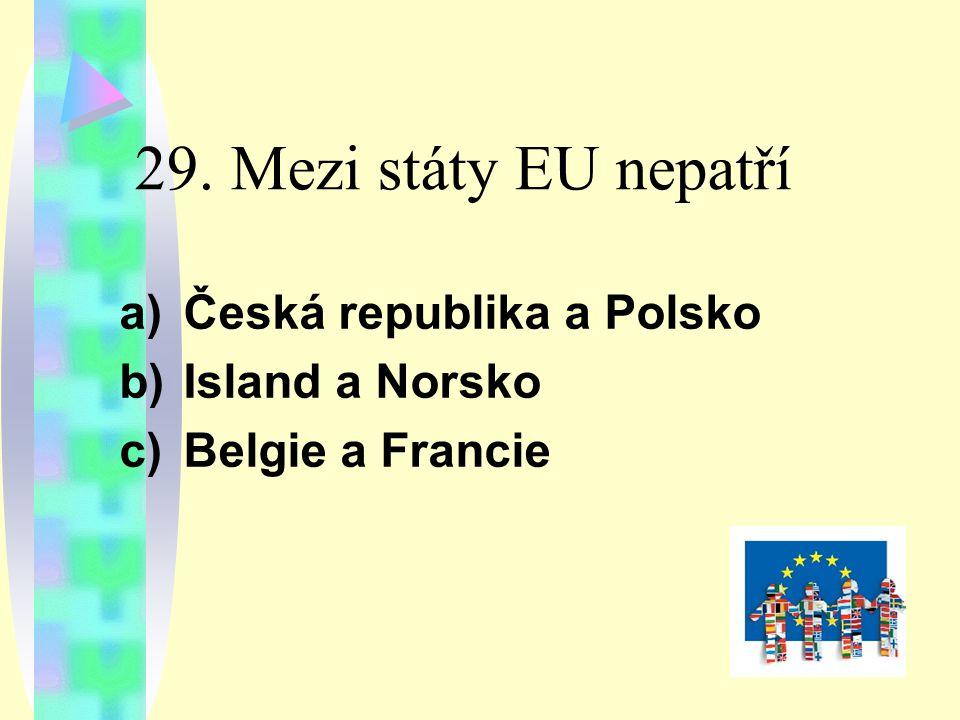 29. Mezi státy EU nepatří a)Česká republika a Polsko b)Island a Norsko c)Belgie a Francie