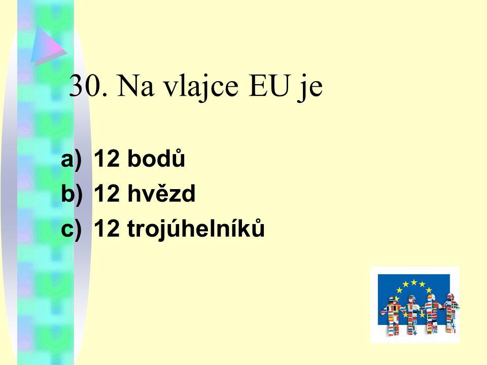 30. Na vlajce EU je a)12 bodů b)12 hvězd c)12 trojúhelníků