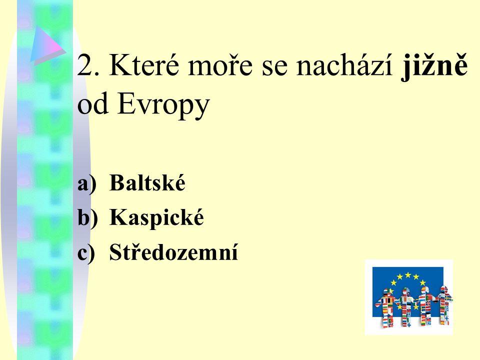 2. Které moře se nachází jižně od Evropy a)Baltské b)Kaspické c)Středozemní