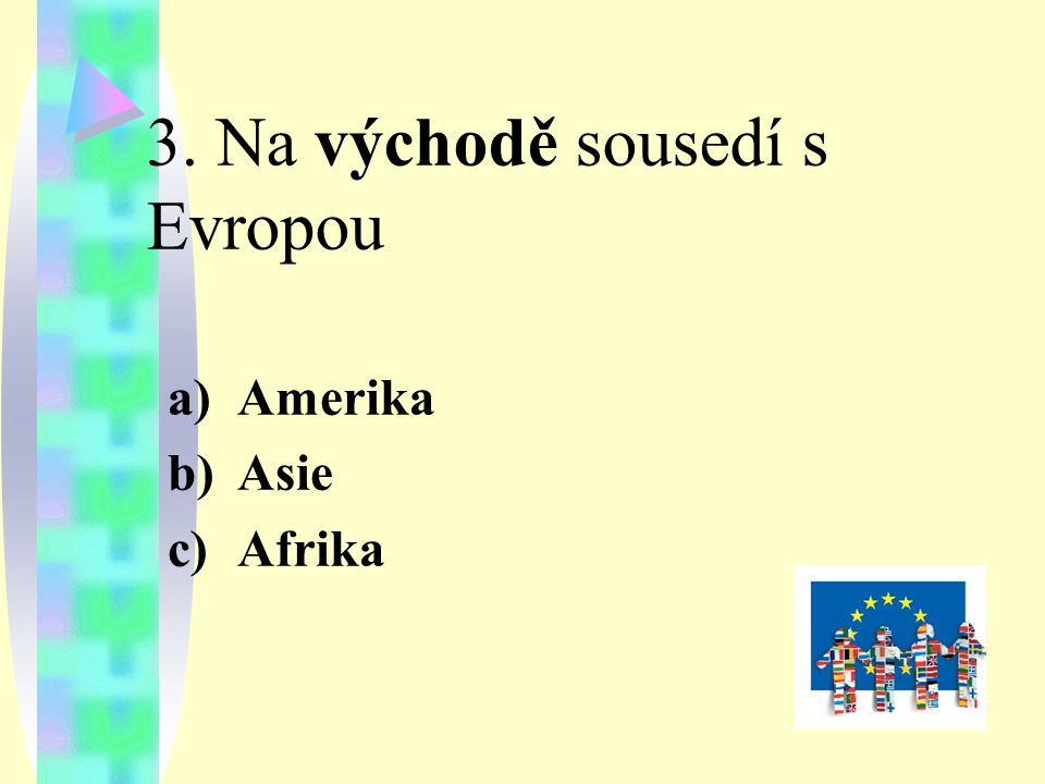 3. Na východě sousedí s Evropou a)Amerika b)Asie c)Afrika