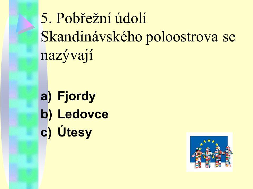 5. Pobřežní údolí Skandinávského poloostrova se nazývají a)Fjordy b)Ledovce c)Útesy