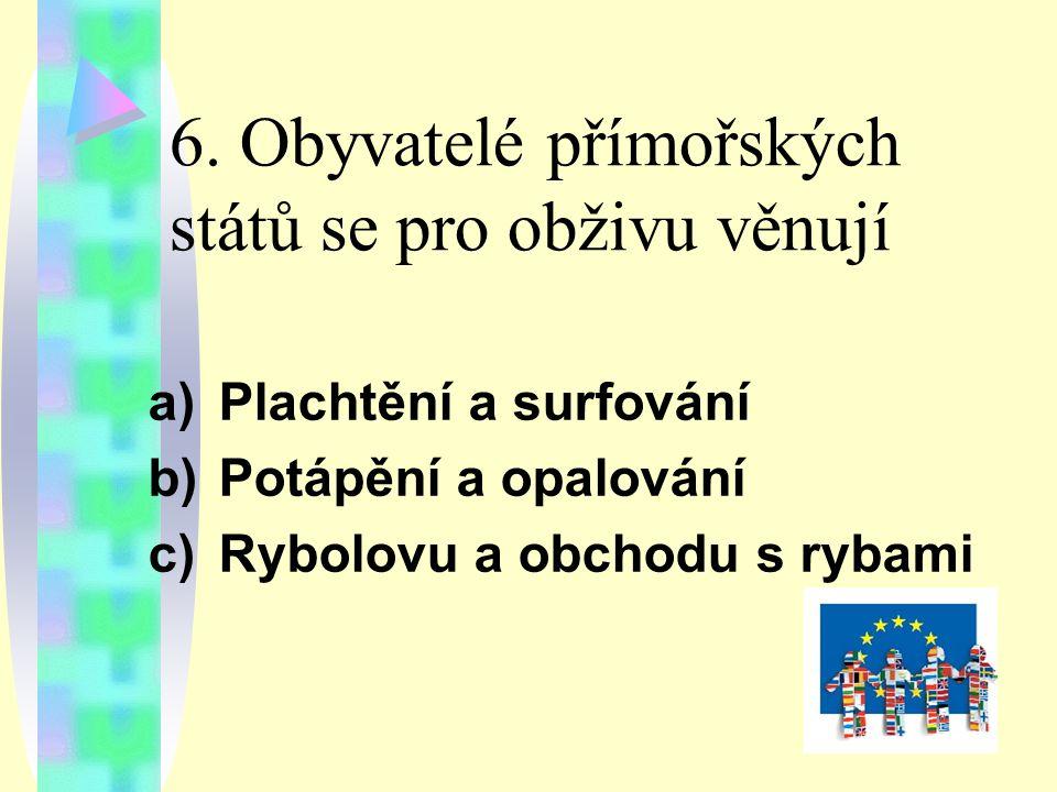 6. Obyvatelé přímořských států se pro obživu věnují a)Plachtění a surfování b)Potápění a opalování c)Rybolovu a obchodu s rybami