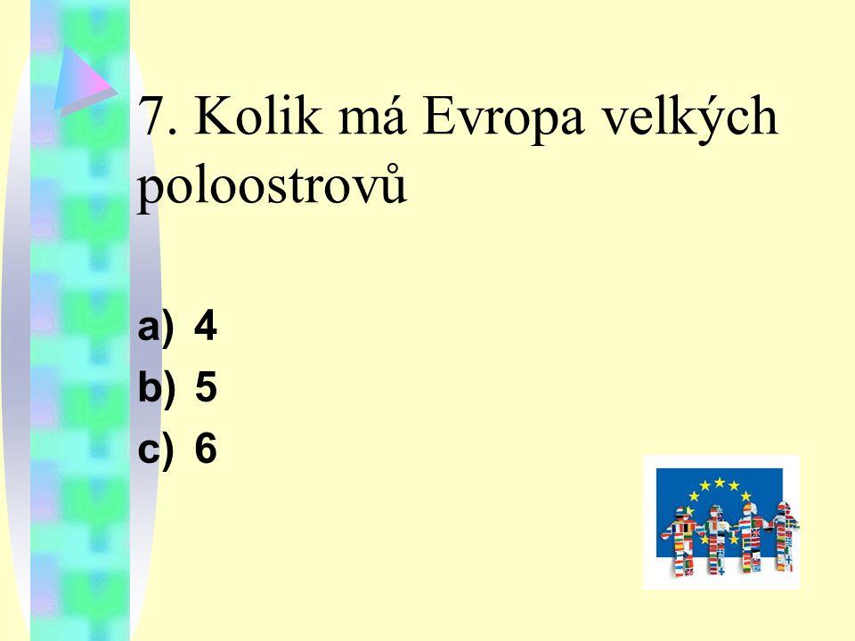 7. Kolik má Evropa velkých poloostrovů a)4 b)5 c)6