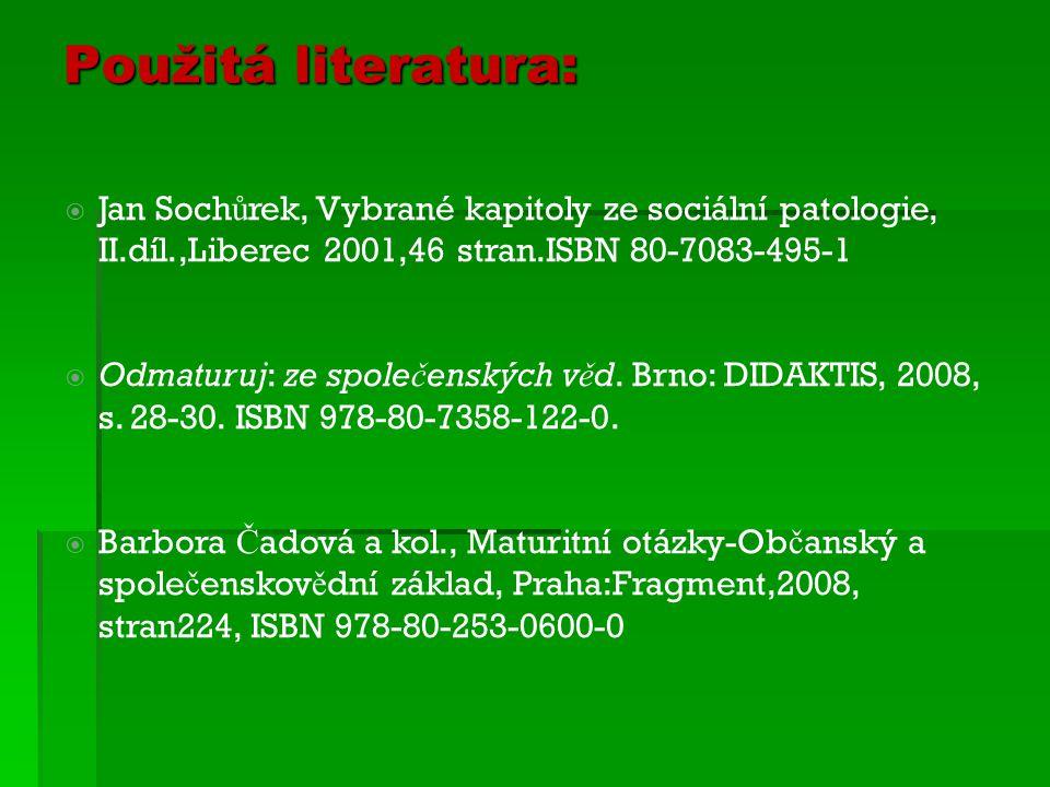 Použitá literatura:  Jan Soch ů rek, Vybrané kapitoly ze sociální patologie, II.díl.,Liberec 2001,46 stran.ISBN 80-7083-495-1  Odmaturuj: ze spole č