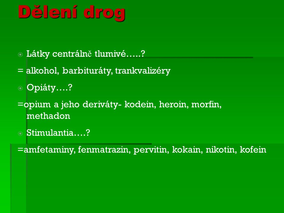 Dělení drog  Látky centráln ě tlumivé…..? = alkohol, barbituráty, trankvalizéry  Opiáty….? =opium a jeho deriváty- kodein, heroin, morfin, methadon