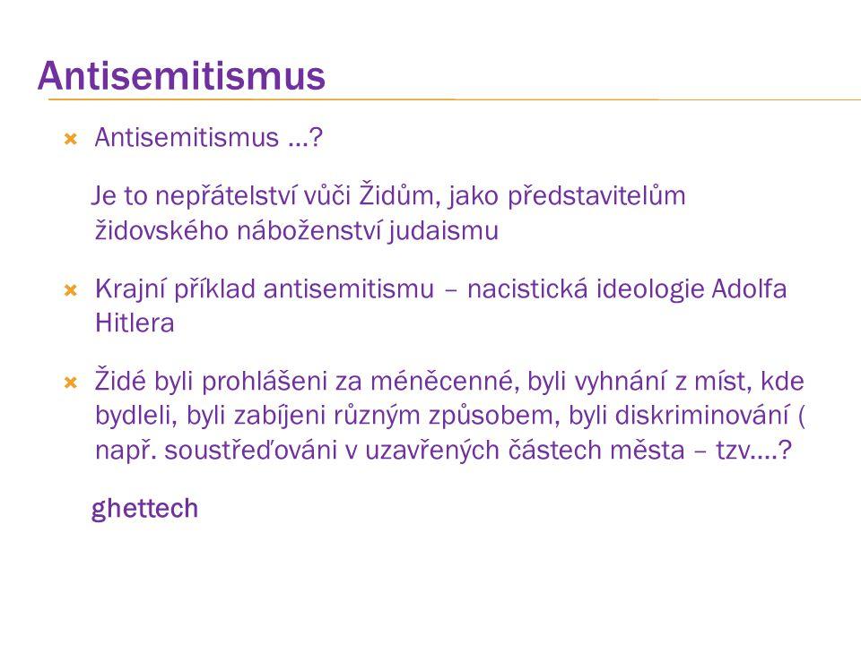 Antisemitismus  Antisemitismus...? Je to nepřátelství vůči Židům, jako představitelům židovského náboženství judaismu  Krajní příklad antisemitismu