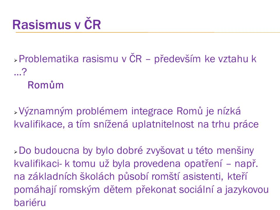 Rasismus v ČR  Problematika rasismu v ČR – především ke vztahu k...? Romům  Významným problémem integrace Romů je nízká kvalifikace, a tím snížená u