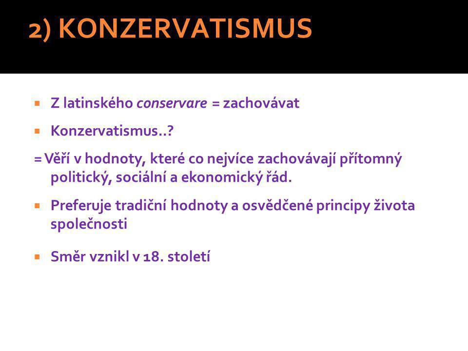 2) KONZERVATISMUS  Z latinského conservare = zachovávat  Konzervatismus...