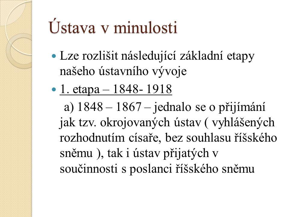 Ústava v minulosti Lze rozlišit následující základní etapy našeho ústavního vývoje 1.