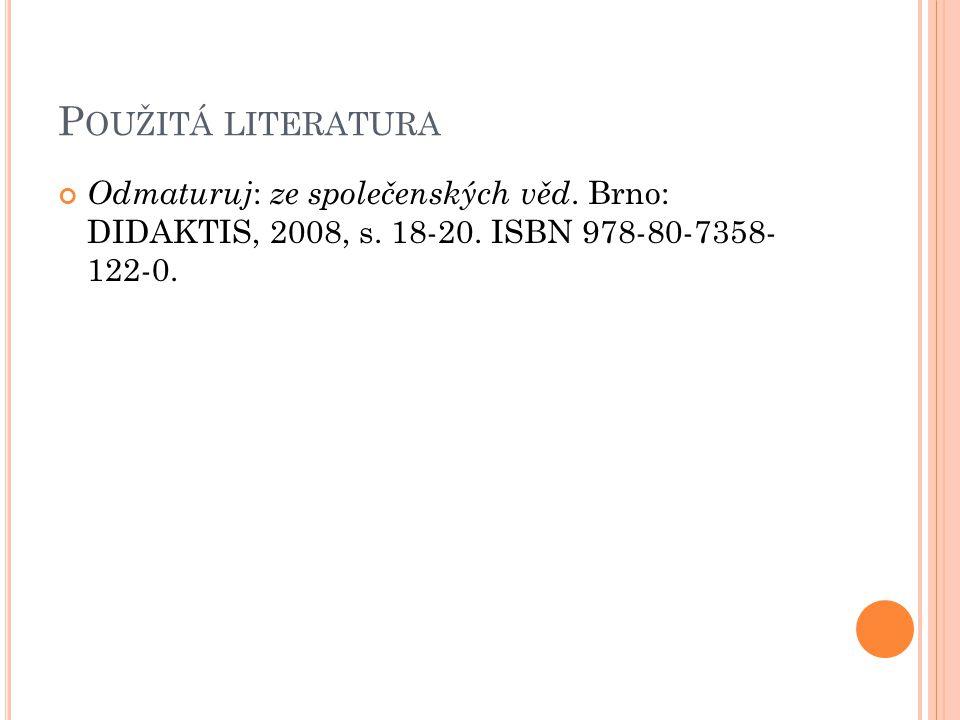 P OUŽITÁ LITERATURA Odmaturuj : ze společenských věd. Brno: DIDAKTIS, 2008, s. 18-20. ISBN 978-80-7358- 122-0.