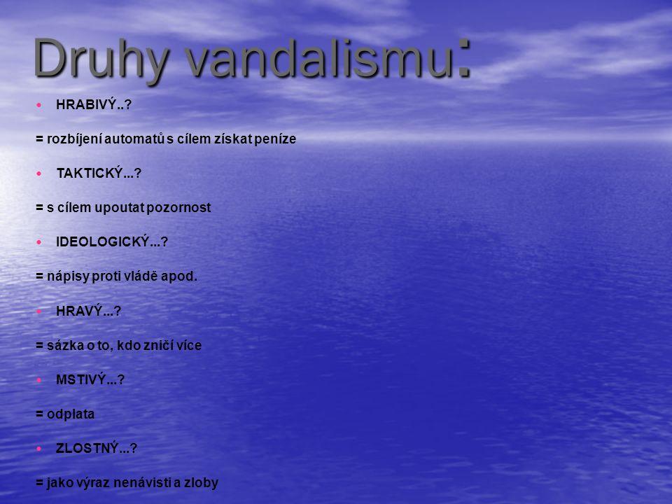 Druhy vandalismu : HRABIVÝ..? = rozbíjení automatů s cílem získat peníze TAKTICKÝ...? = s cílem upoutat pozornost IDEOLOGICKÝ...? = nápisy proti vládě