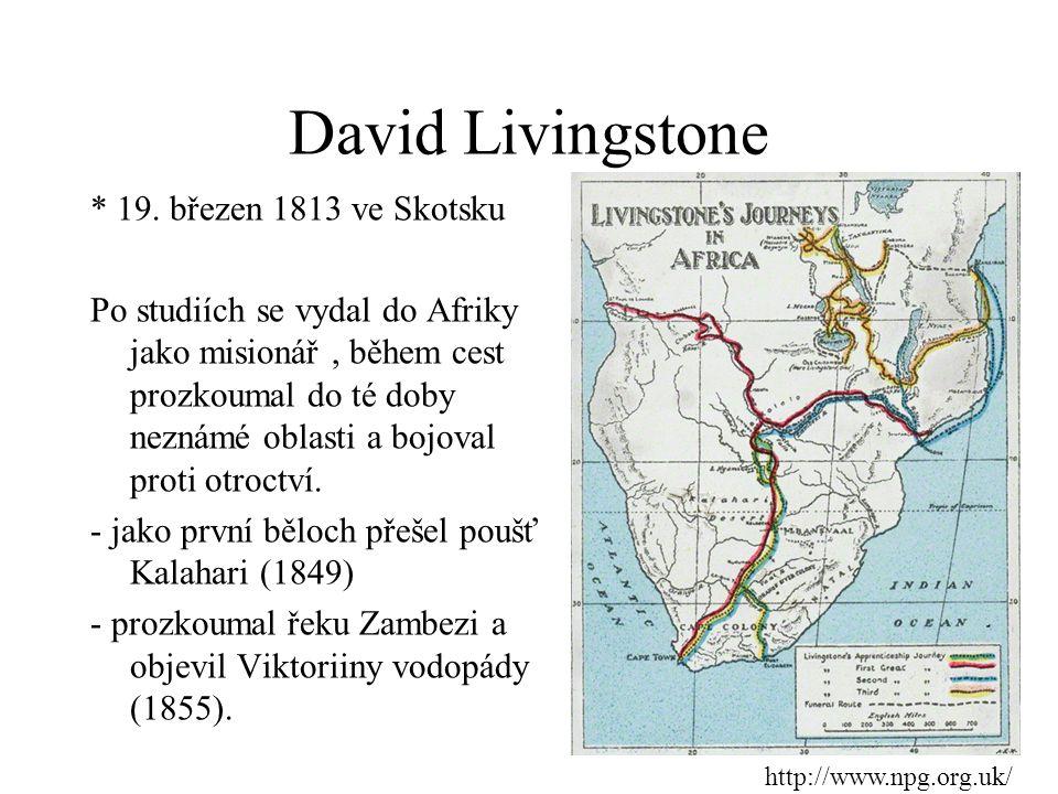 David Livingstone * 19. březen 1813 ve Skotsku Po studiích se vydal do Afriky jako misionář, během cest prozkoumal do té doby neznámé oblasti a bojova