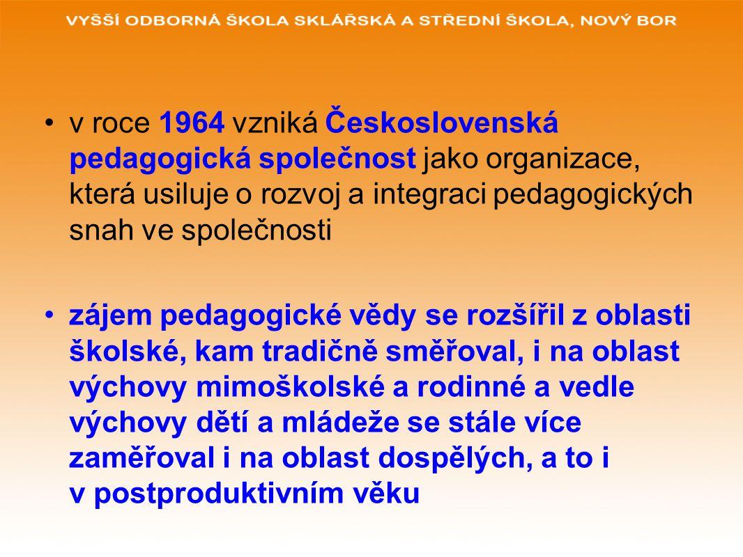 v roce 1964 vzniká Československá pedagogická společnost jako organizace, která usiluje o rozvoj a integraci pedagogických snah ve společnosti zájem pedagogické vědy se rozšířil z oblasti školské, kam tradičně směřoval, i na oblast výchovy mimoškolské a rodinné a vedle výchovy dětí a mládeže se stále více zaměřoval i na oblast dospělých, a to i v postproduktivním věku