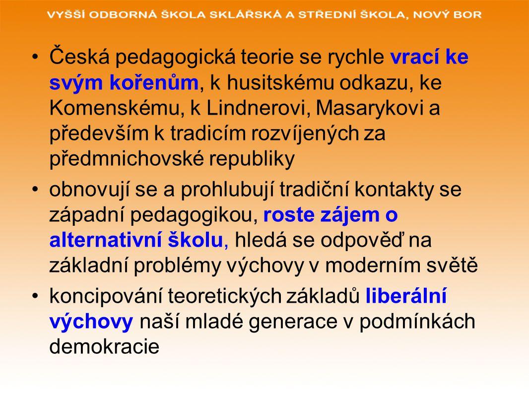 Česká pedagogická teorie se rychle vrací ke svým kořenům, k husitskému odkazu, ke Komenskému, k Lindnerovi, Masarykovi a především k tradicím rozvíjených za předmnichovské republiky obnovují se a prohlubují tradiční kontakty se západní pedagogikou, roste zájem o alternativní školu, hledá se odpověď na základní problémy výchovy v moderním světě koncipování teoretických základů liberální výchovy naší mladé generace v podmínkách demokracie