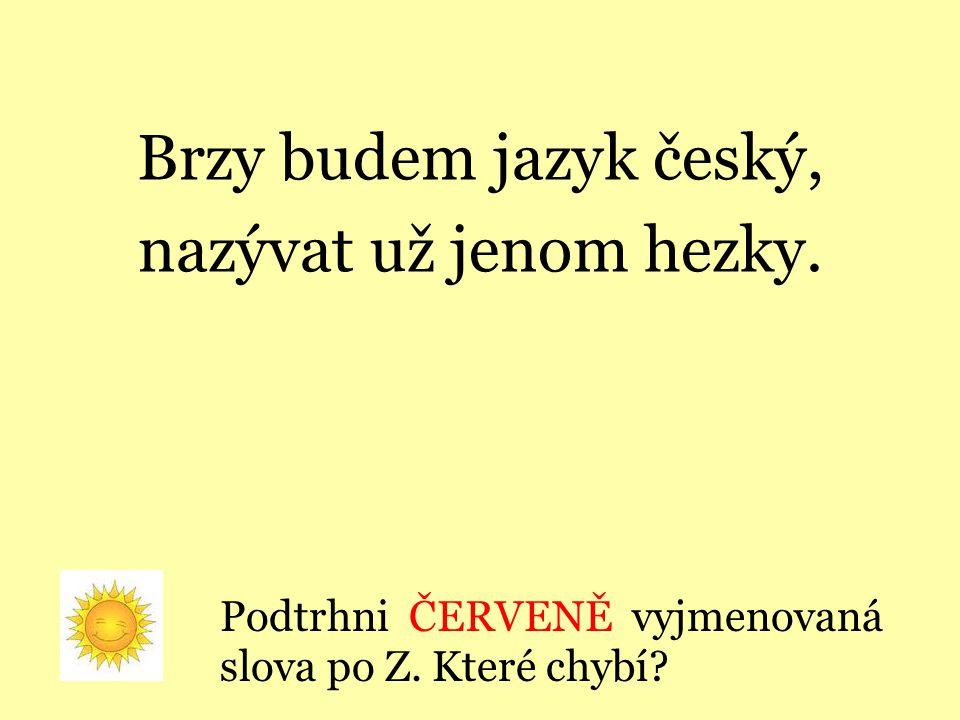 Brzy budem jazyk český, nazývat už jenom hezky.Podtrhni ČERVENĚ vyjmenovaná slova po Z.