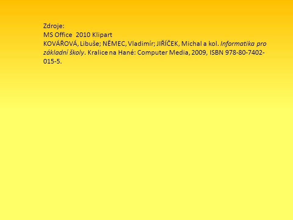 Zdroje: MS Office 2010 Klipart KOVÁŘOVÁ, Libuše; NĚMEC, Vladimír; JIŘÍČEK, Michal a kol. Informatika pro základní školy. Kralice na Hané: Computer Med