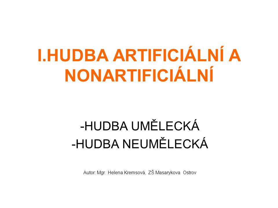 I.HUDBA ARTIFICIÁLNÍ A NONARTIFICIÁLNÍ -HUDBA UMĚLECKÁ -HUDBA NEUMĚLECKÁ Autor: Mgr. Helena Kremsová, ZŠ Masarykova Ostrov